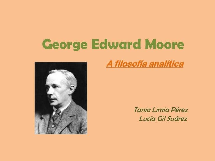 George Edward Moore        A filosofía analítica               Tania Limia Pérez                 Lucía Gil Suárez