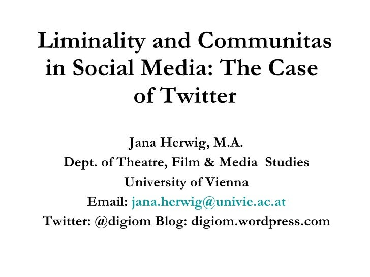 Liminality and Communitas in Social Media: The Case  of Twitter Jana Herwig, M.A. Dept. of Theatre, Film & Media  Studies ...
