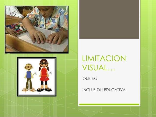 LIMITACIONVISUAL…QUE ES?INCLUSION EDUCATIVA.