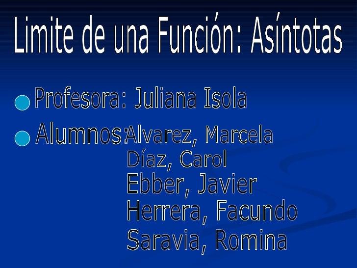 Limite de una Función: Asíntotas Profesora: Juliana Isola Alumnos:  Alvarez, Marcela Díaz, Carol Ebber, Javier Herrera, Fa...