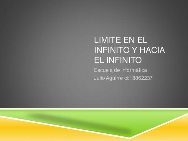 LIMITE EN EL INFINITO Y HACIA EL INFINITO Escuela de informática Julio Aguirre ci:18862237