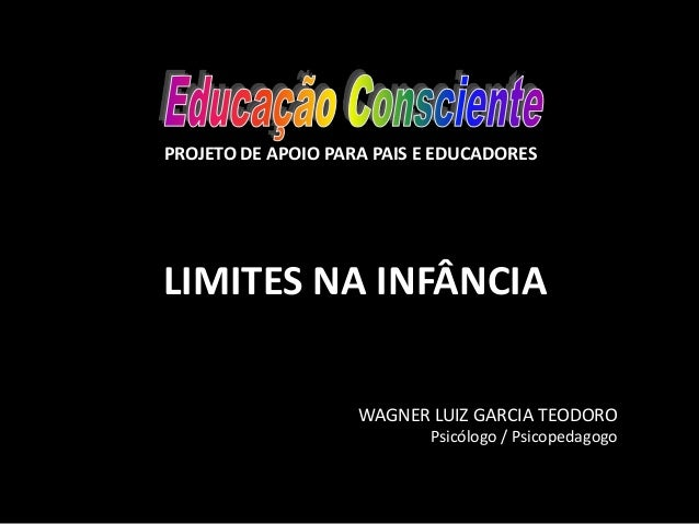 LIMITES NA INFÂNCIA WAGNER LUIZ GARCIA TEODORO Psicólogo / Psicopedagogo PROJETO DE APOIO PARA PAIS E EDUCADORES