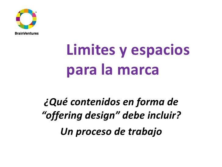 """Limites y espacios      para la marca  ¿Qué contenidos en forma de """"offering design"""" debe incluir?     Un proceso de traba..."""