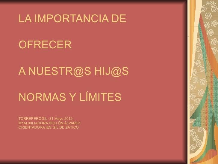 LA IMPORTANCIA DEOFRECERA NUESTR@S HIJ@SNORMAS Y LÍMITESTORREPEROGIL, 31 Mayo 2012Mª AUXILIADORA BELLÓN ÁLVAREZORIENTADORA...