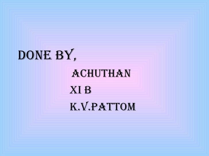 <ul><li>Done BY,  </li></ul><ul><li>Achuthan </li></ul><ul><li>xi b </li></ul><ul><li>k.v.pattom </li></ul>