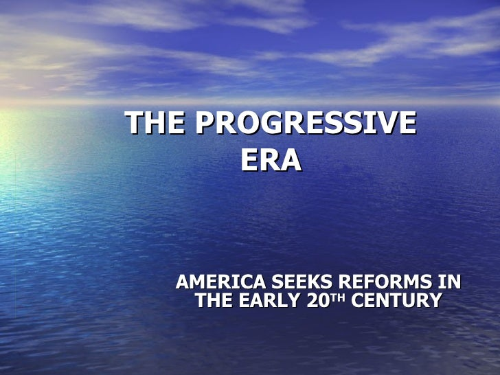 THE PROGRESSIVE ERA AMERICA SEEKS REFORMS IN THE EARLY 20 TH  CENTURY