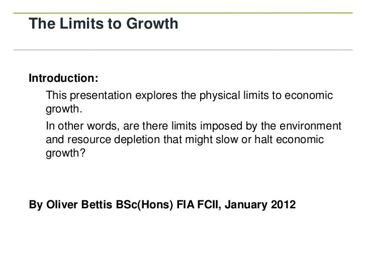 The Limits to GrowthIntroduction:   This presentation explores the physical limits to economic   growth.   In other words,...