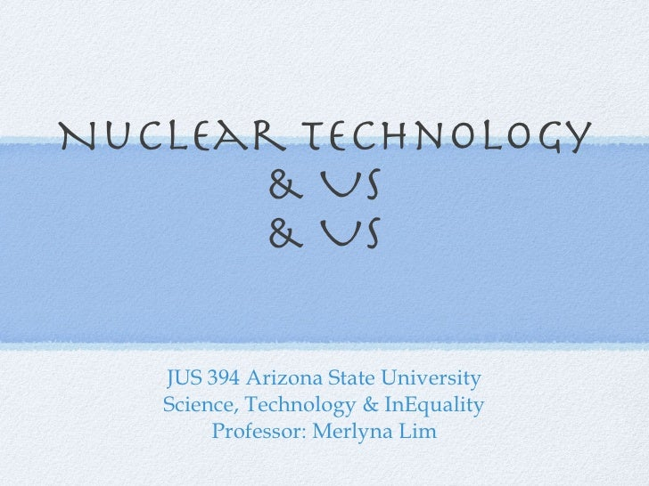Nuclear Technology & Us & Us JUS 394 Arizona State University Science, Technology & InEquality Professor: Merlyna Lim