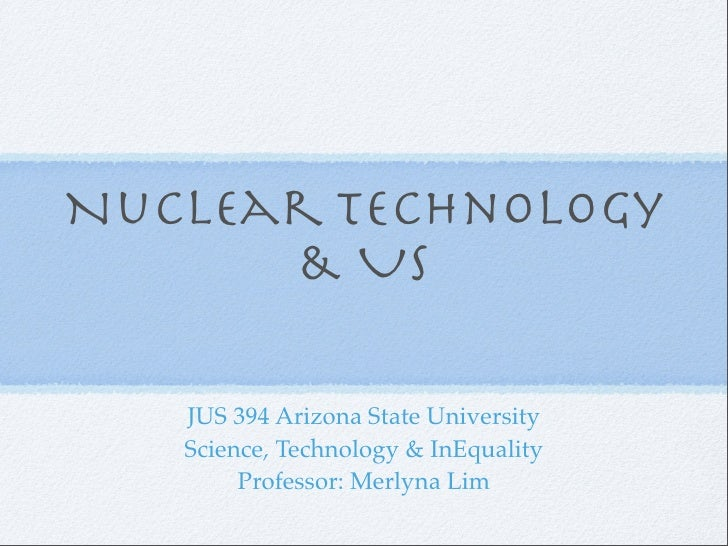 Nuclear Technology       & Us     JUS 394 Arizona State University    Science, Technology & InEquality         Professor: ...