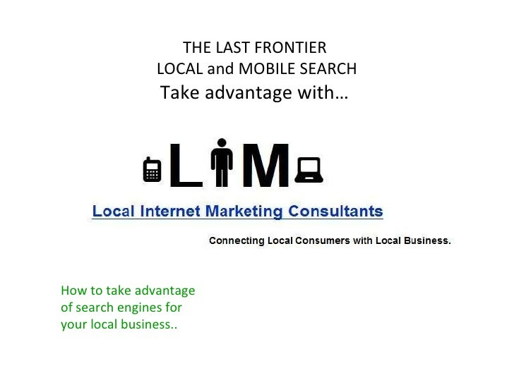 THE LAST FRONTIER  LOCAL and MOBILE SEARCH Take advantage with…  How to take advantage of search engines for your local bu...