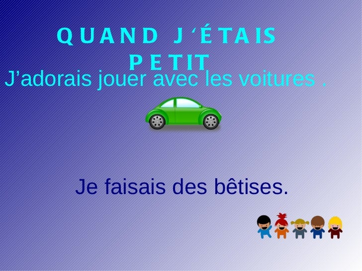 Q U A N D J  É TA IS             P E T ITJ'adorais jouer avec les voitures .       Je faisais des bêtises.