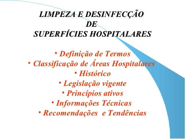 LIMPEZA E DESINFECÇÃO            DE SUPERFÍCIES HOSPITALARES        • Definição de Termos• Classificação de Áreas Hospital...