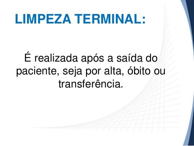 LIMPEZA TERMINAL: É realizada após a saída do paciente, seja por alta, óbito ou transferência.