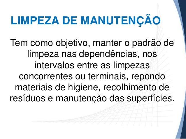 LIMPEZA DE MANUTENÇÃO Tem como objetivo, manter o padrão de limpeza nas dependências, nos intervalos entre as limpezas con...