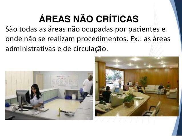 ÁREAS NÃO CRÍTICAS São todas as áreas não ocupadas por pacientes e onde não se realizam procedimentos. Ex.: as áreas admin...