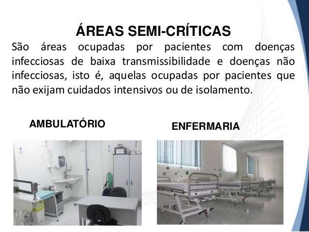 ÁREAS SEMI-CRÍTICAS São áreas ocupadas por pacientes com doenças infecciosas de baixa transmissibilidade e doenças não inf...