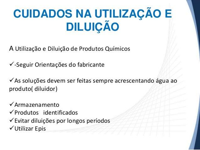 CUIDADOS NA UTILIZAÇÃO E DILUIÇÃO A Utilização e Diluição de Produtos Químicos -Seguir Orientações do fabricante  As sol...