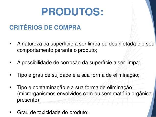 PRODUTOS: CRITÉRIOS DE COMPRA   A natureza da superfície a ser limpa ou desinfetada e o seu comportamento perante o produ...