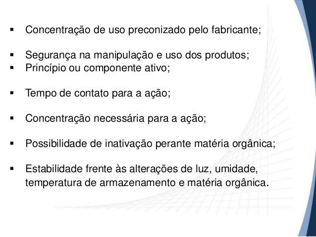   Concentração de uso preconizado pelo fabricante;     Segurança na manipulação e uso dos produtos; Princípio ou compon...