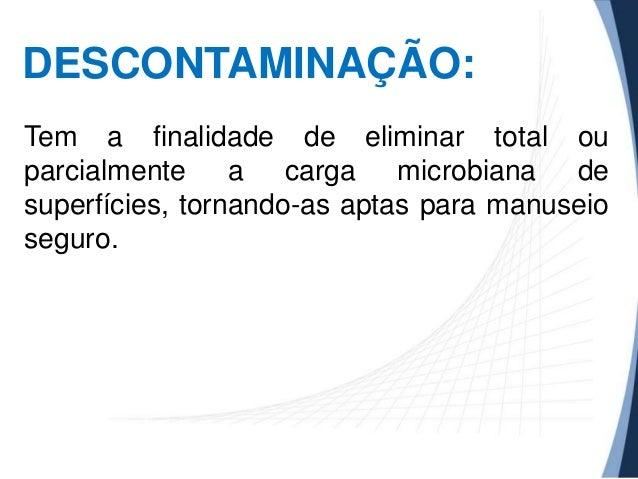 DESCONTAMINAÇÃO: Tem a finalidade de eliminar total ou parcialmente a carga microbiana de superfícies, tornando-as aptas p...