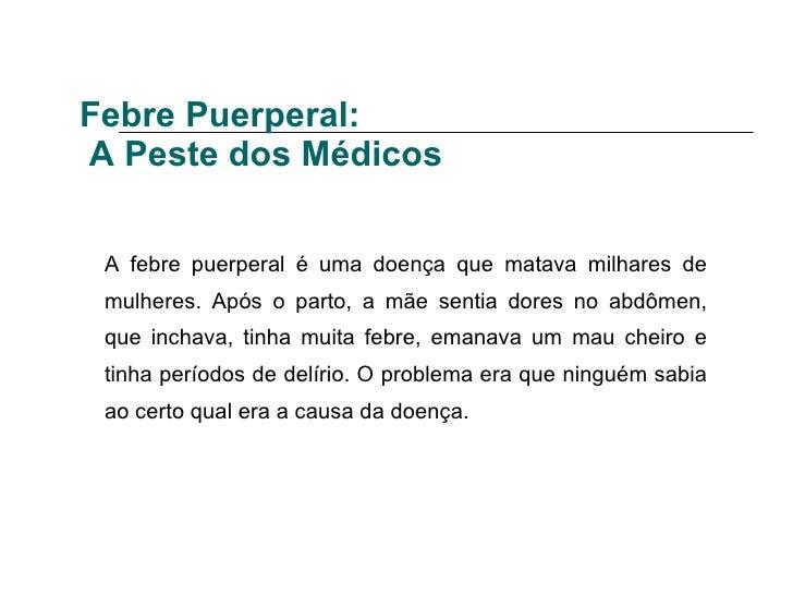 Febre Puerperal:  A Peste dos Médicos A febre puerperal é uma doença que matava milhares de mulheres. Após o parto, a mãe ...