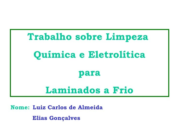 Trabalho sobre Limpeza  Química e Eletrolítica para  Laminados a Frio Nome:   Luiz Carlos de Almeida Elias Gonçalves