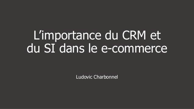 L'importance du CRM etdu SI dans le e-commerce        Ludovic Charbonnel