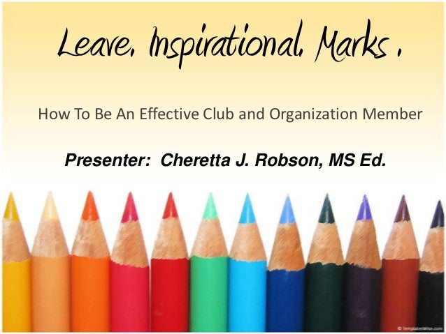 Leave. Inspirational. Marks .How To Be An Effective Club and Organization Member   Presenter: Cheretta J. Robson, MS Ed.