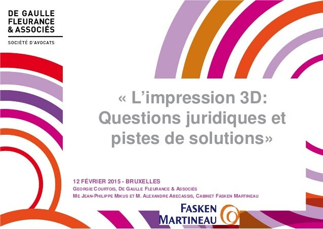 « L'impression 3D: Questions juridiques et pistes de solutions» 12 FÉVRIER 2015 - BRUXELLES GEORGIE COURTOIS, DE GAULLE FL...