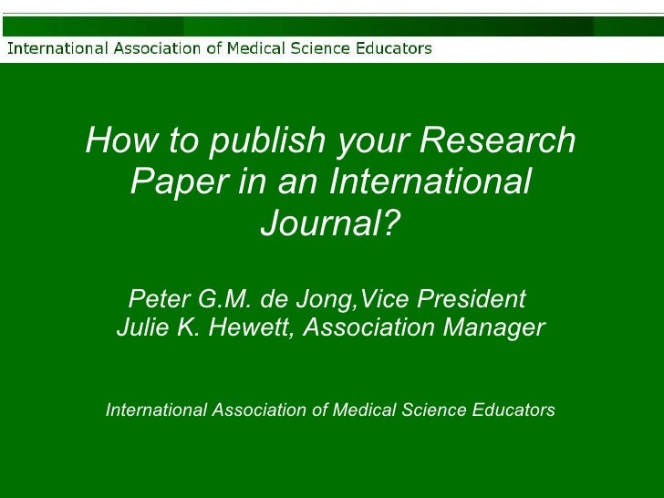 How to publish your Research Paper in an International Journal? Peter G.M. de Jong,Vice President  Julie K. Hewett, Associ...