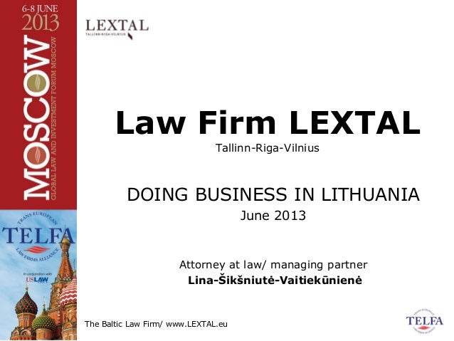 The Baltic Law Firm/ www.LEXTAL.eu Law Firm LEXTAL Tallinn-Riga-Vilnius DOING BUSINESS IN LITHUANIA June 2013 Attorney at ...