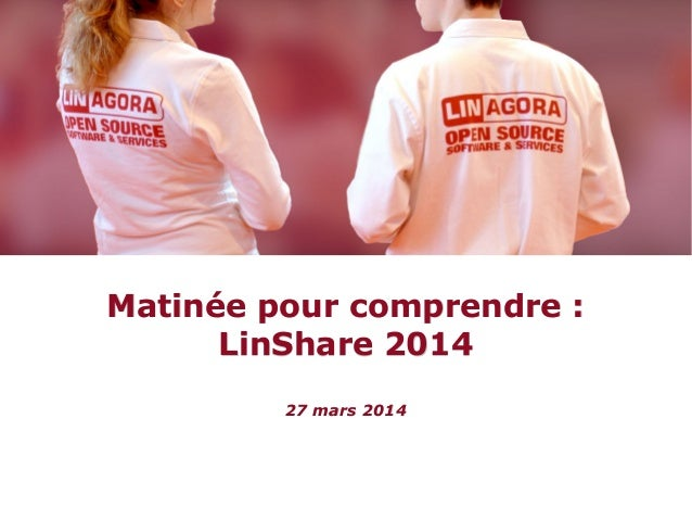 Matinée pour comprendre :Matinée pour comprendre : LinShare 2014LinShare 2014 27 mars 201427 mars 2014