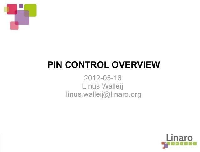 PIN CONTROL OVERVIEW 2012-05-16 Linus Walleij linus.walleij@linaro.org