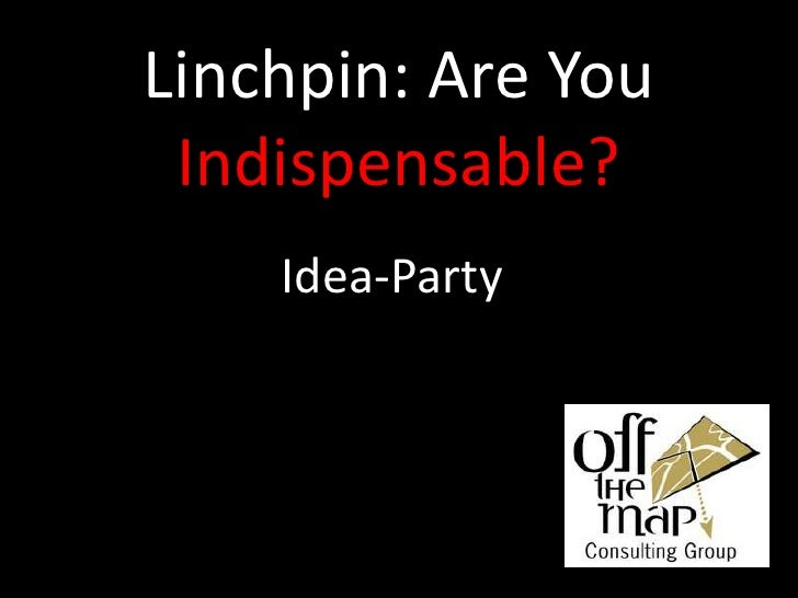 Linchpin: Are You Indispensable?<br />Idea-Party<br />
