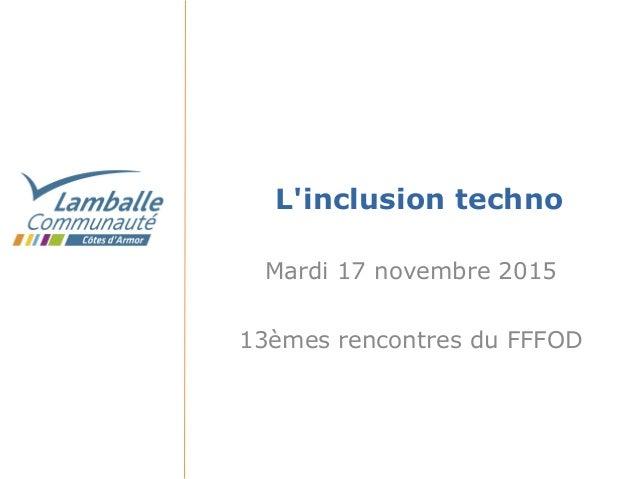 L'inclusion techno Mardi 17 novembre 2015 13èmes rencontres du FFFOD