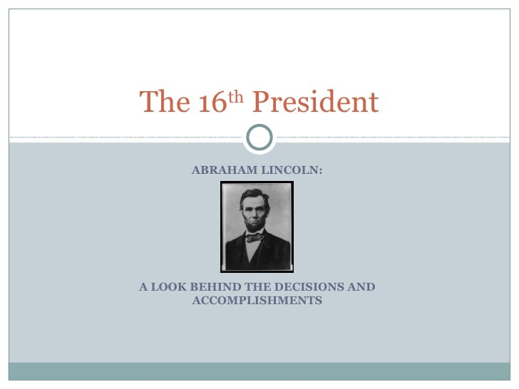 ABRAHAM LINCOLN: A LOOK BEHIND THE DECISIONS AND ACCOMPLISHMENTS The 16 th  President