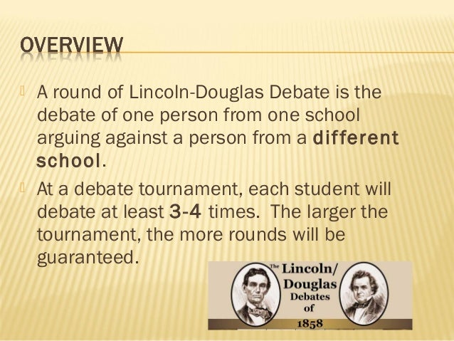 lincoln douglas debate thesis I'm doing a project on how the lincoln-douglas debates led to lincoln becoming president, illinois state moniker, and lincoln becoming assassinated my thesis is: lincoln and douglas held a series of 7 debates in 1858 in the state of illinois three consequences of these debates are.