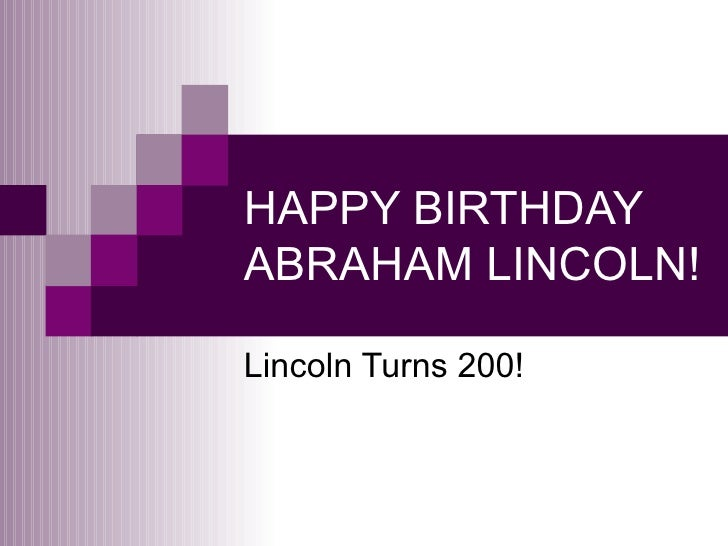 HAPPY BIRTHDAY ABRAHAM LINCOLN! Lincoln Turns 200!