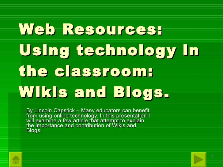 Web Resources: Using technology in the classroom: Wikis and Blogs. By Lincoln Capstick – Many educators can benefit from u...