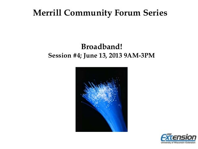 Broadband!Session #4; June 13, 2013 9AM-3PMMerrill Community Forum Series