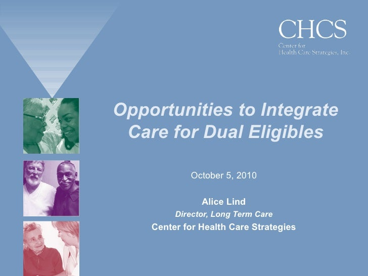 Opportunities to Integrate Care for Dual Eligibles October 5, 2010 Alice Lind Director, Long Term Care Center for Health C...