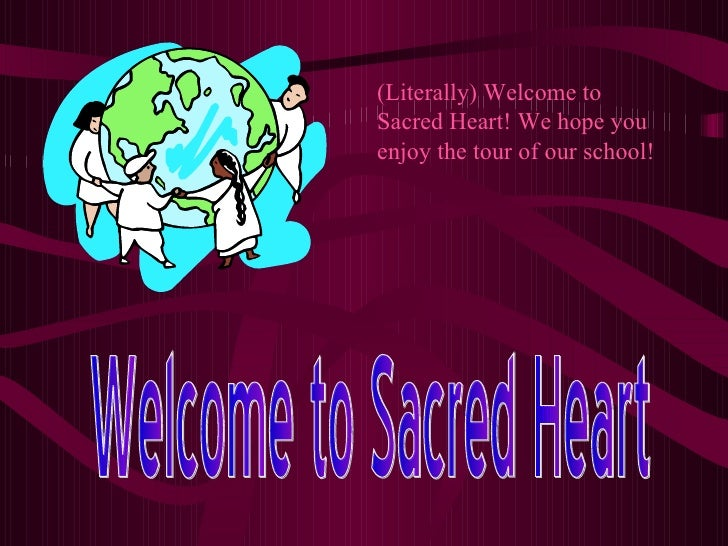 Welcome to Sacred Heart (Literally) Welcome to Sacred Heart! We hope you enjoy the tour of our school!