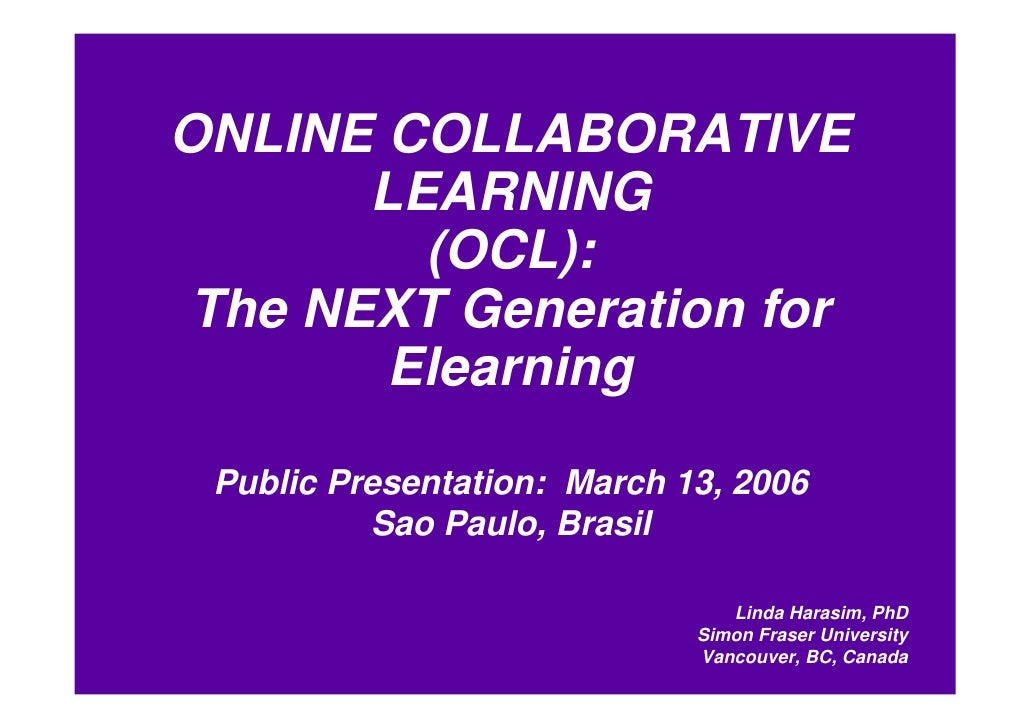 ONLINE COLLABORATIVE       LEARNING         (OCL): The NEXT Generation for        Elearning   Public Presentation: March 1...