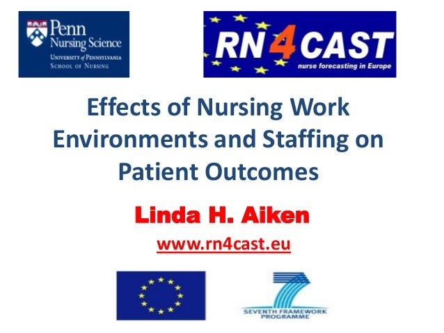 Effects of Nursing WorkEnvironments and Staffing on      Patient Outcomes      Linda H. Aiken        www.rn4cast.eu