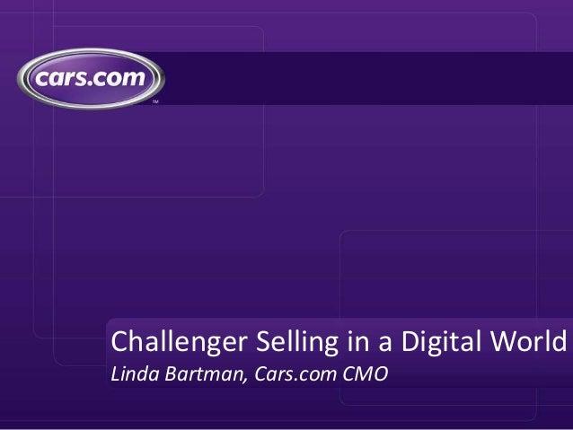 Challenger Selling in a Digital World Linda Bartman, Cars.com CMO