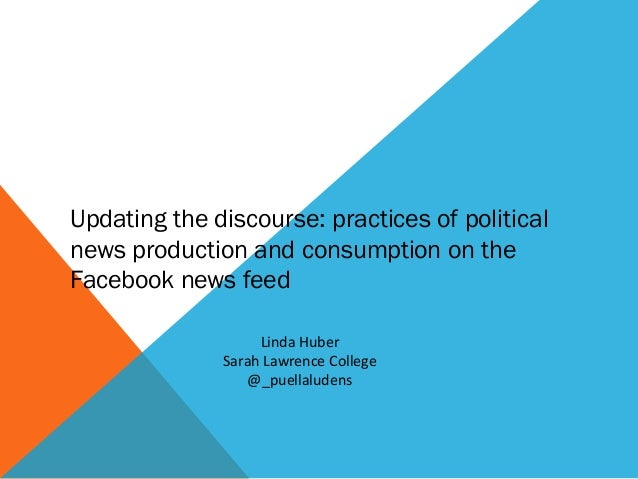 Updating the discourse: practices of politicalnews production and consumption on theFacebook news feed                   L...