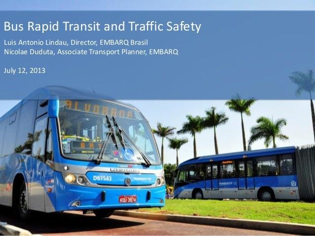 Bus Rapid Transit and Traffic Safety Luis Antonio Lindau, Director, EMBARQ Brasil Nicolae Duduta, Associate Transport Plan...