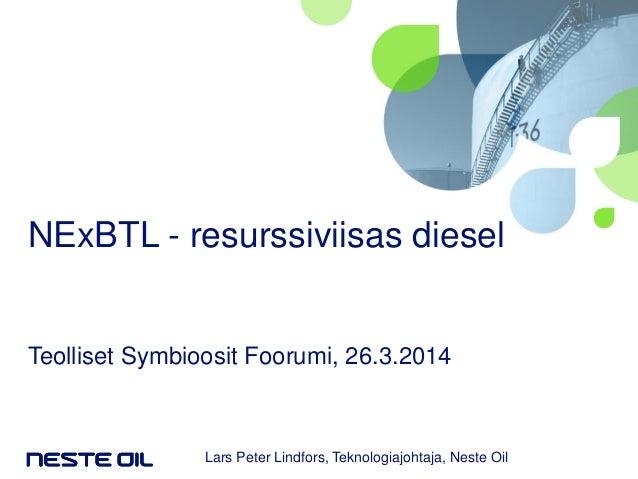 NExBTL - resurssiviisas diesel Teolliset Symbioosit Foorumi, 26.3.2014 Lars Peter Lindfors, Teknologiajohtaja, Neste Oil