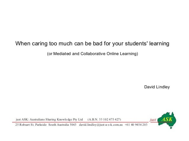 When caring too much can be bad for your students learning(or Mediated and Collaborative Online Learning)David Lindley