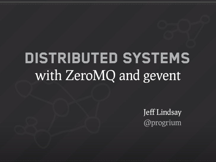Distributed Systems with ZeroMQ and gevent                 Jeff Lindsay                 @progrium